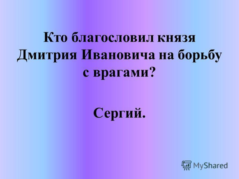 Кто благословил князя Дмитрия Ивановича на борьбу с врагами? Сергий.