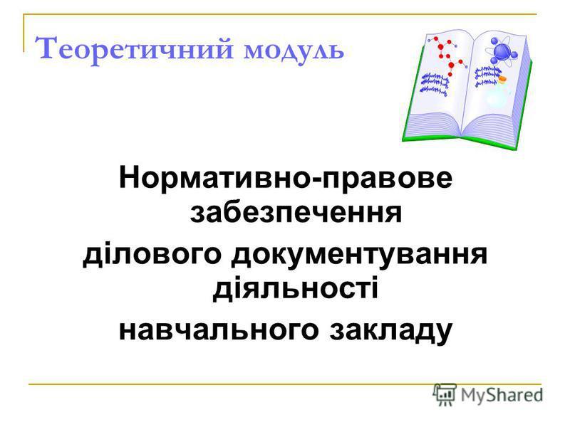 Теоретичний модуль Нормативно-правове забезпечення ділового документування діяльності навчального закладу