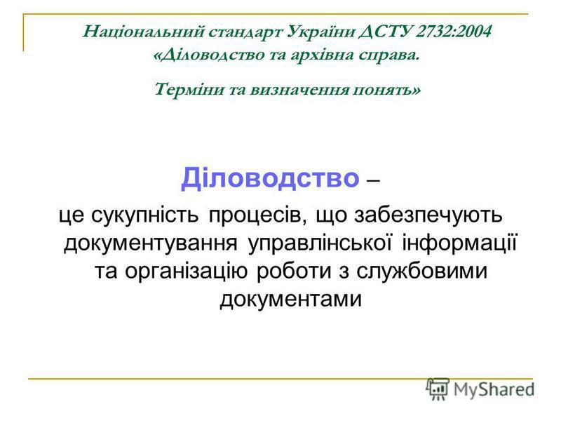 Національний стандарт України ДСТУ 2732:2004 «Діловодство та архівна справа. Терміни та визначення понять» Діловодство – це сукупність процесів, що забезпечують документування управлінської інформації та організацію роботи з службовими документами