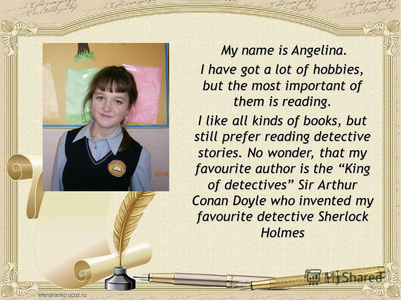My name is Angelina. My name is Angelina. I have got a lot of hobbies, but the most important of them is reading. I like all kinds of books, but still prefer reading detective stories. No wonder, that my favourite author is the King of detectives Sir