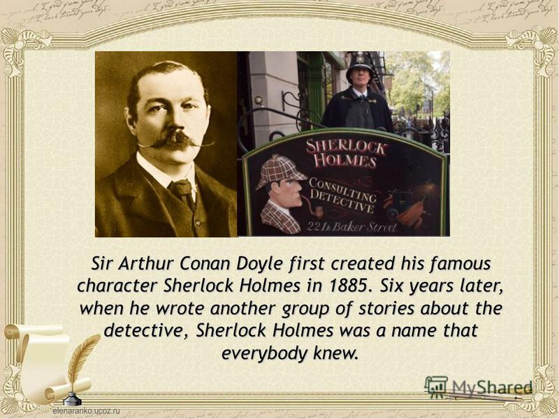 Sir Arthur Conan Doyle first created his famous character Sherlock Holmes in 1885. Six years later, when he wrote another group of stories about the detective, Sherlock Holmes was a name that everybody knew.