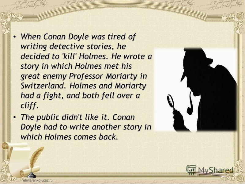 When Conan Doyle was tired of writing detective stories, he decided to 'kill' Holmes. He wrote a story in which Holmes met his great enemy Professor Moriarty in Switzerland. Holmes and Moriarty had a fight, and both fell over a cliff. When Conan Doyl