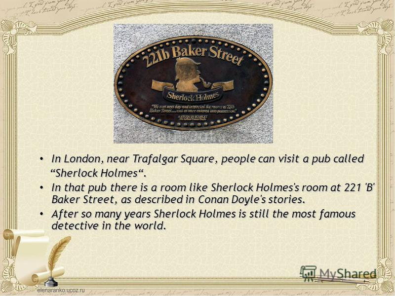 In London, near Trafalgar Square, people can visit a pub called In London, near Trafalgar Square, people can visit a pub called Sherlock Holmes. Sherlock Holmes. In that pub there is a room like Sherlock Holmes's room at 221 'B' Baker Street, as desc