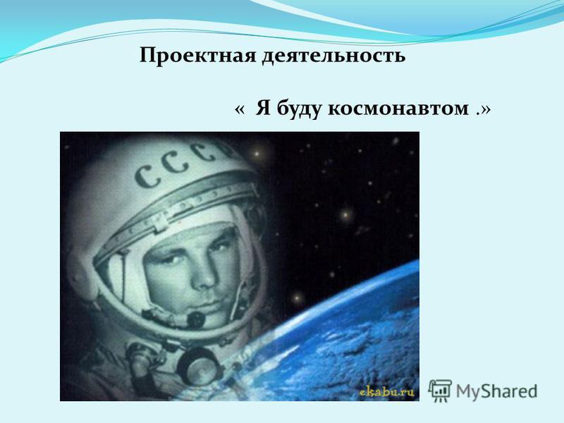 Проектная деятельность « Я буду космонавтом.»