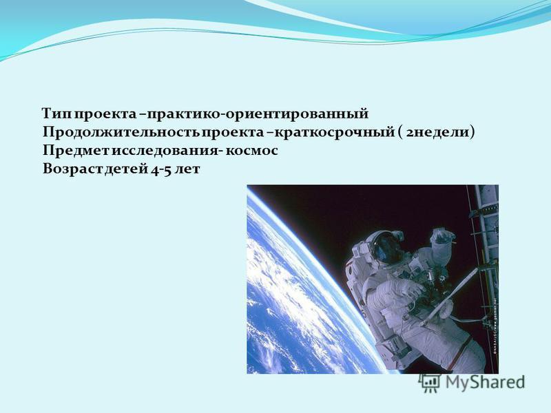 Тип проекта –практико-ориентированный Продолжительность проекта –краткосрочный ( 2 недели) Предмет исследования- космос Возраст детей 4-5 лет