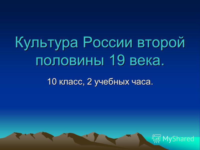 Культура России второй половины 19 века. 10 класс, 2 учебных часа.