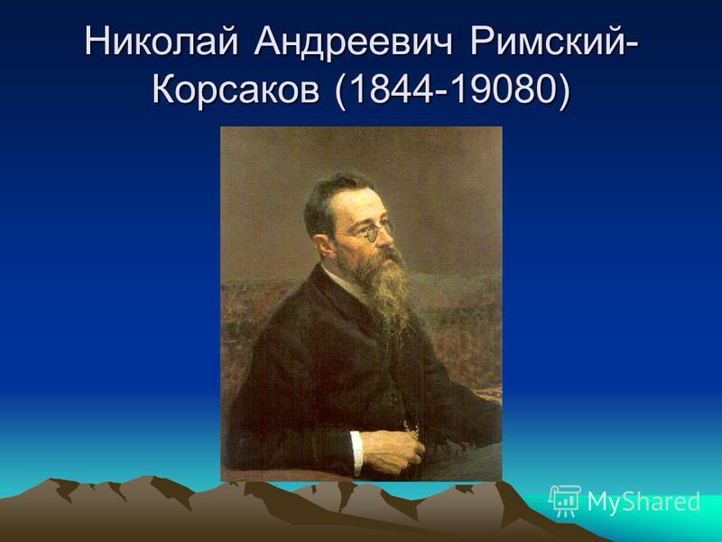 Николай Андреевич Римский- Корсаков (1844-19080)
