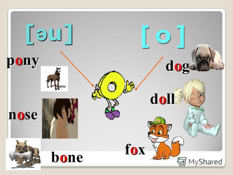 [ ə u] pony nose bone bone dogdogdogdog doll foxfoxfoxfox