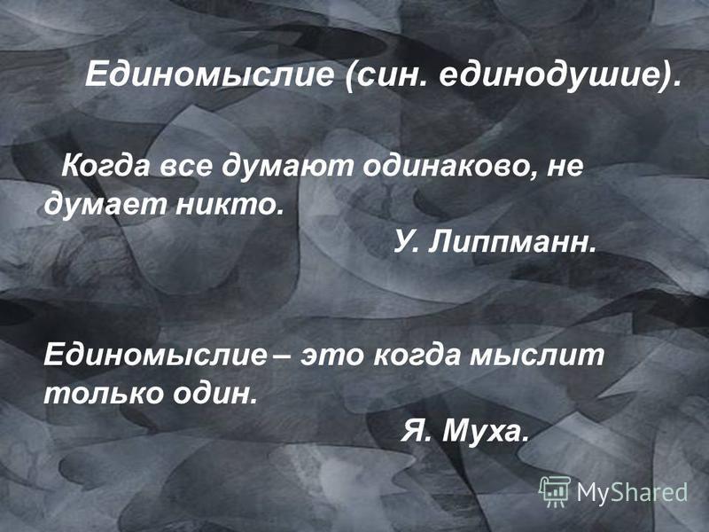 Единомыслие (сын. единодушие). Когда все думают одинаково, не думает никто. У. Липпманн. Единомыслие – это когда мыслит только один. Я. Муха.
