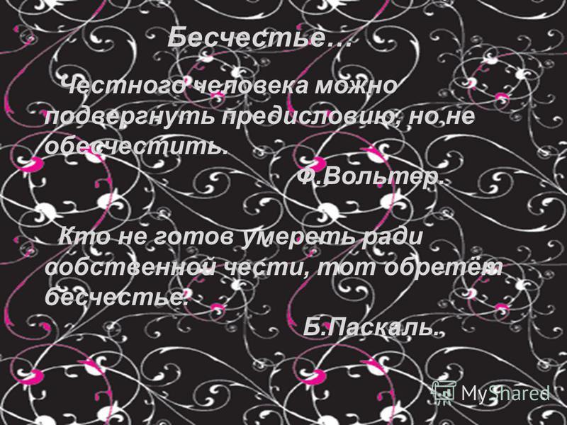 Бесчестье… Честного человека можно подвергнуть предисловию, но не обесчестить. Ф.Вольтер. Кто не готов умереть ради собственной чести, тот обретёт бесчестье. Б.Паскаль.