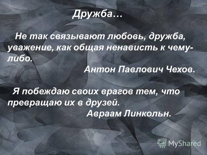 Дружба… Не так связывают любовь, дружба, уважение, как общая ненависть к чему- либо. Антон Павлович Чехов. Я побеждаю своих врагов тем, что превращаю их в друзей. Авраам Линкольн.