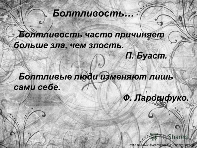 Болтливость… Болтливость часто причиняет больше зла, чем злость. П. Буаст. Болтливые люди изменяют лишь сами себе. Ф. Ларошфуко.