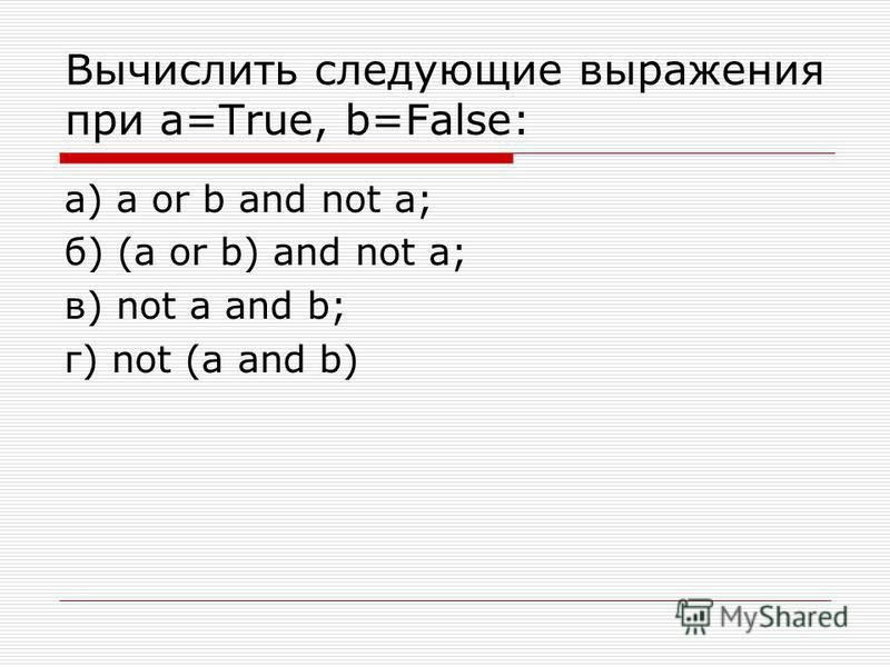 Вычислить следующие выражения при a=True, b=False: а) a or b and not a; б) (a or b) and not a; в) not a and b; г) not (a and b)