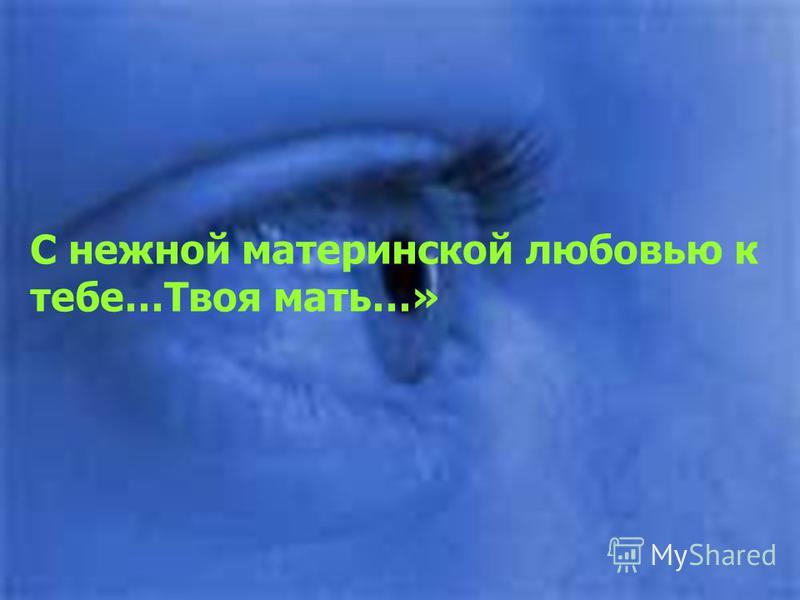 С нежной материнской любовью к тебе…Твоя мать…»