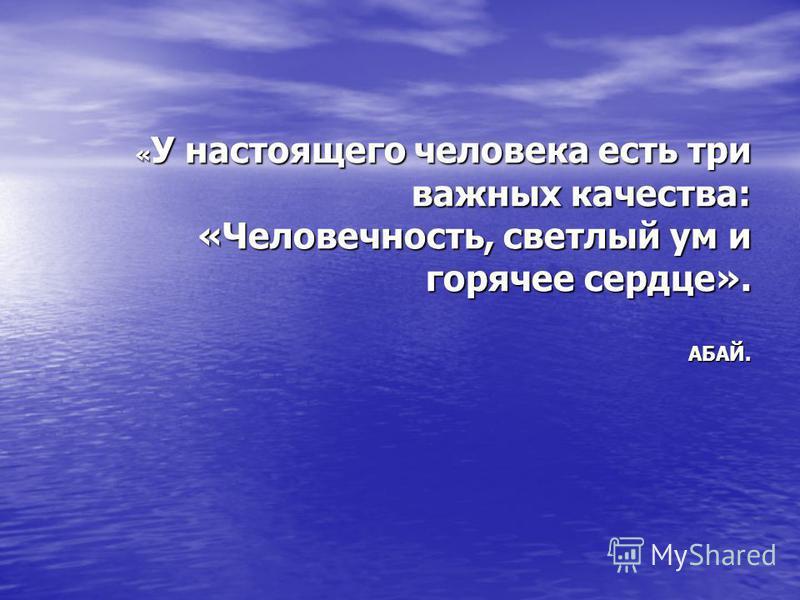« У настоящего человека есть три важных качества: «Человечность, светлый ум и горячее сердце». «Человечность, светлый ум и горячее сердце».АБАЙ.