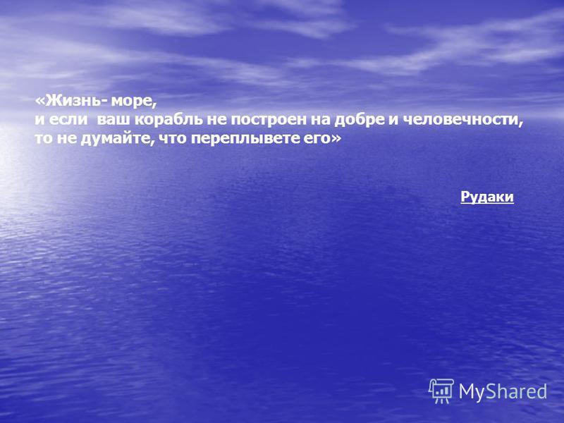 Рудаки «Жизнь- море, и если ваш корабль не построен на добре и человечности, то не думайте, что переплывете его»