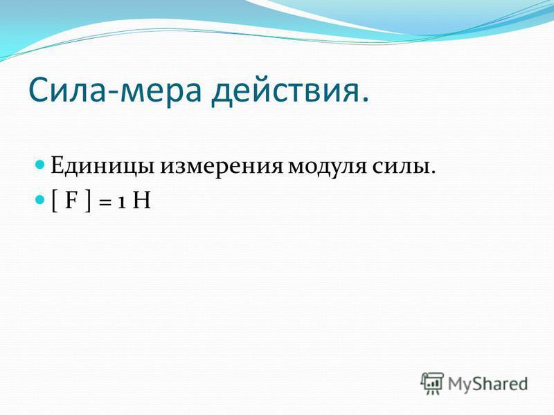 Сила-мера действия. Единицы измерения модуля силы. [ F ] = 1 H