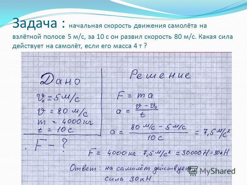 Задача : начальная скорость движения самолёта на взлётной полосе 5 м/с, за 10 с он развил скорость 80 м/с. Какая сила действует на самолёт, если его масса 4 т ?