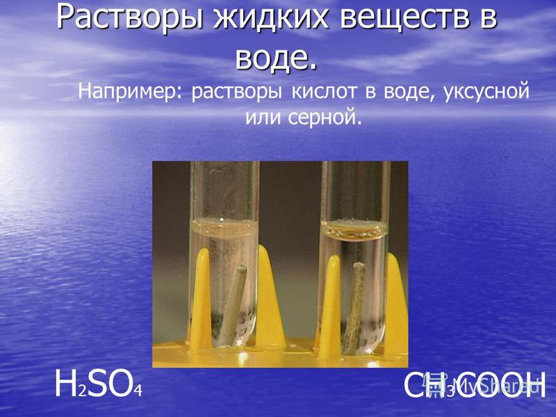 Растворы жидких веществ в воде. Например: растворы кислот в воде, уксусной или серной. H 2 SO 4 CH 3 COOH