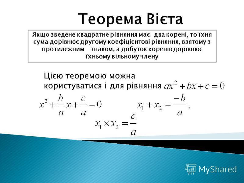 Теорема Вієта Якщо зведене квадратне рівняння має два корені, то їхня сума дорівнює другому коефіцієнтові рівняння, взятому з протилежним знаком, а добуток коренів дорівнює їхньому вільному члену Цією теоремою можна користуватися і для рівняння