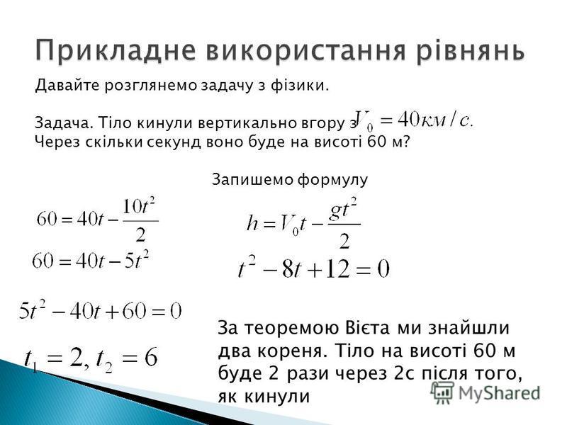 Давайте розглянемо задачу з фізики. Задача. Тіло кинули вертикально вгору з Через скільки секунд воно буде на висоті 60 м? Запишемо формулу За теоремою Вієта ми знайшли два кореня. Тіло на висоті 60 м буде 2 рази через 2с після того, як кинули