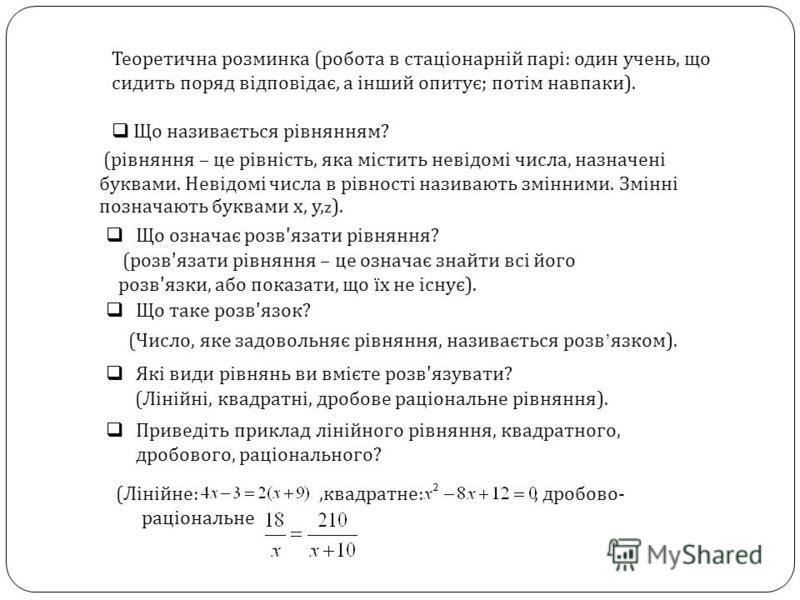 Теоретична розминка ( робота в стаціонарній парі : один учень, що сидить поряд відповідає, а інший опитує ; потім навпаки ). Що називається рівнянням ? ( Лінійне :, квадратне :, дробово - раціональне ( рівняння – це рівність, яка містить невідомі чис