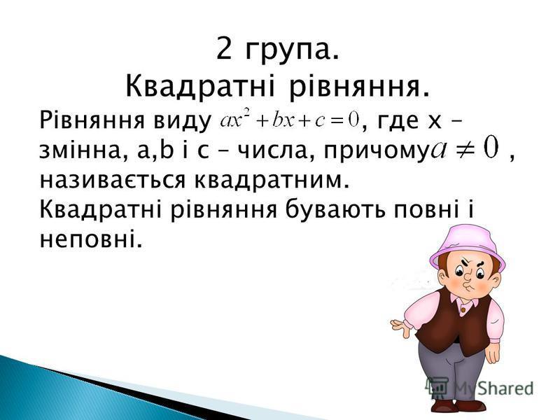 2 група. Квадратні рівняння. Рівняння виду, где х – змінна, а,b і с – числа, причому, називається квадратним. Квадратні рівняння бувають повні і неповні.