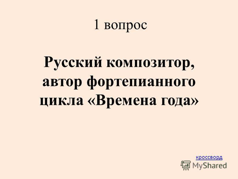 1 вопрос Русский композитор, автор фортепианного цикла «Времена года» кроссворд