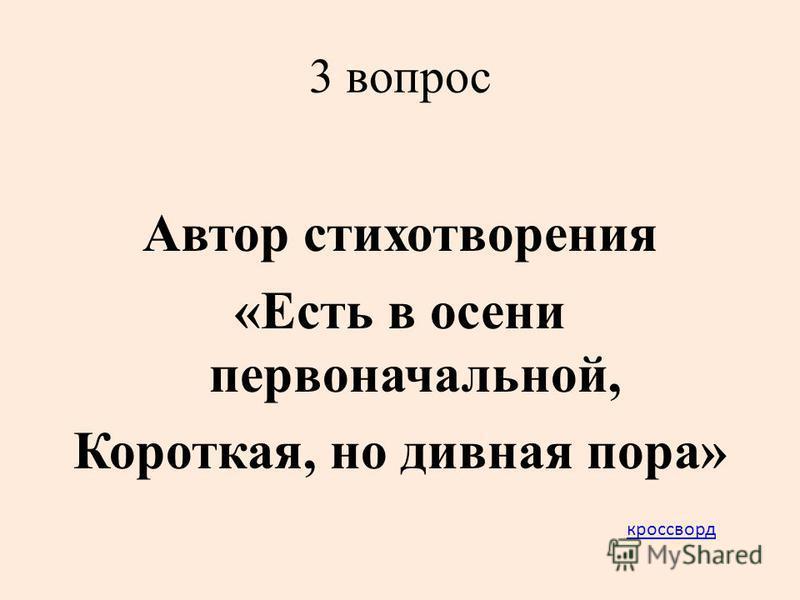 3 вопрос Автор стихотворения «Есть в осени первоначальной, Короткая, но дивная пора» кроссворд
