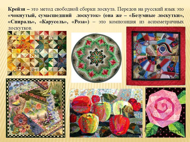 Крейзи – это метод свободной сборки лоскута. Передов на русский язык это «чокнутый, сумасшедший лоскуток» (она же – «Безумные лоскутки», «Спираль», «Карусель», «Роза») – это композиция из асимметричных лоскутков.