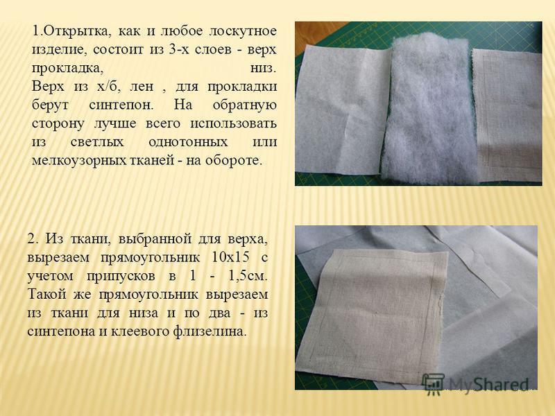1.Открытка, как и любое лоскутное изделие, состоит из 3-х слоев - верх прокладка, низ. Верх из х/б, лен, для прокладки берут синтепон. На обратную сторону лучше всего использовать из светлых однотонных или мелкоузорных тканей - на обороте. 2. Из ткан