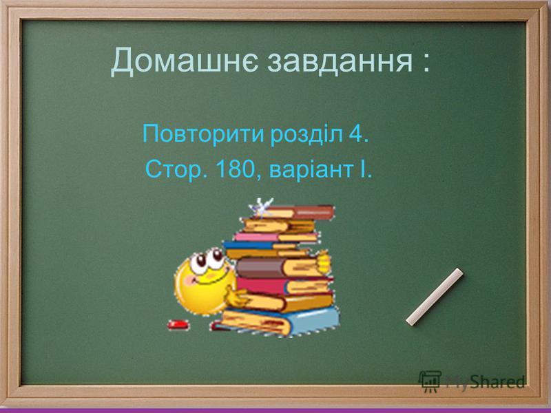 Домашнє завдання : Повторити розділ 4. Стор. 180, варіант І.