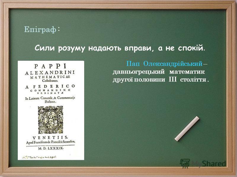 Епіграф : Сили розуму надають вправи, а не спокій. Пап Олександрійський – давньогрецький математик другої половини III століття.