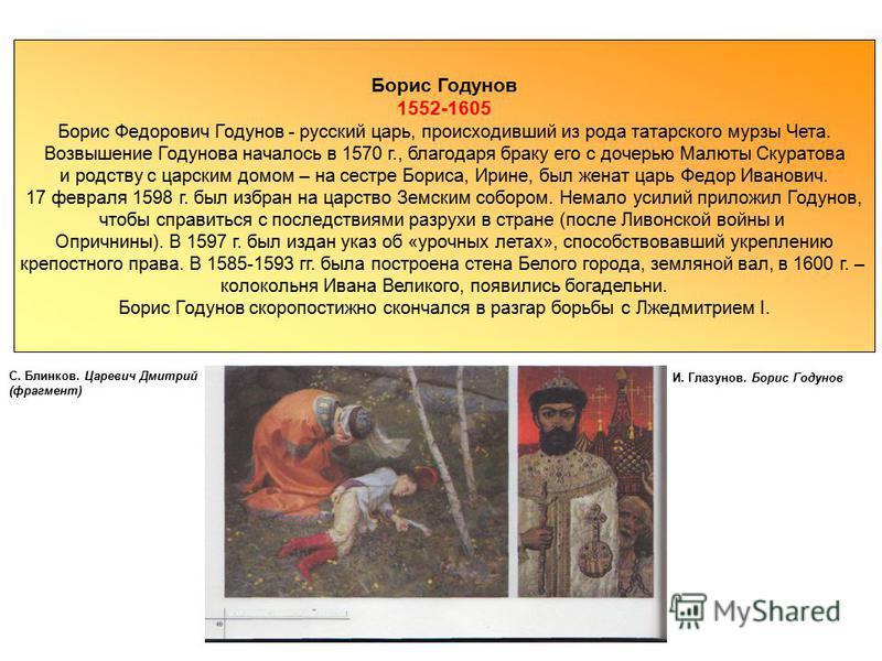 1552-1605 Борис Федорович Годунов - русский царь, происходивший из рода татарского мурзы Чета. Возвышение Годунова началось в 1570 г., благодаря браку его с дочерью Малюты Скуратова и родству с царским домом – на сестре Бориса, Ирине, был женат царь