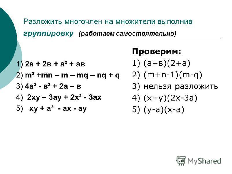 Разложить многочлен на множители выполнив группировку (работаем самостоятельно) 1) 2 а + 2 в + а² + а в 2) m² +mn – m – mq – nq + q 3) 4 а² - в² + 2 а – в 4) 2 ху – 3 ау + 2 х² - 3 ах 5) ху + а² - ах - ау Проверим: 1) (а+в)(2+а) 2) (m+n-1)(m-q) 3) не