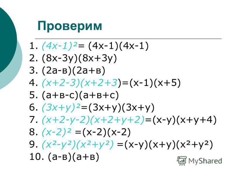 Проверим 1. (4 х-1)²= (4 х-1)(4 х-1) 2. (8 х-3 у)(8 х+3 у) 3. (2 а-в)(2 а+в) 4. (х+2-3)(х+2+3)=(х-1)(х+5) 5. (а+в-с)(а+в+с) 6. (3 х+у)²=(3 х+у)(3 х+у) 7. (х+2-у-2)(х+2+у+2)=(х-у)(х+у+4) 8. (х-2)² =(х-2)(х-2) 9. (х²-у²)(х²+у²) =(х-у)(х+у)(х²+у²) 10. (