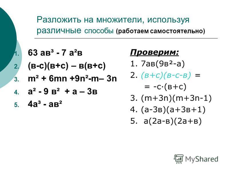 Разложить на множители, используя различные способы (работаем самостоятельно) 63 а в³ - 7 а²в (в-с)(в+с) – в(в+с) m² + 6mn +9n²-m– 3n а² - 9 в² + а – 3 в 4 а³ - а в² Проверим: 1. 7 а в(9 в²-а) 2. (в+с)(в-с-в) = = -с·(в+с) 3. (m+3n)(m+3n-1) 4. (а-3 в)