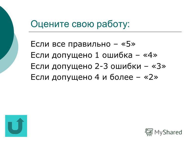 Оцените свою работу: Если все пра вильно – «5» Если допущено 1 ошибка – «4» Если допущено 2-3 ошибки – «3» Если допущено 4 и более – «2»