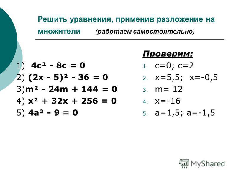 Решить ура внения, применив разложение на множители (работаем самостоятельно) 1) 4 с² - 8 с = 0 2) (2 х - 5)² - 36 = 0 3)m² - 24m + 144 = 0 4) х² + 32 х + 256 = 0 5) 4 а² - 9 = 0Проверим: 1. с=0; с=2 2. х=5,5; х=-0,5 3. m= 12 4. х=-16 5. а=1,5; а=-1,
