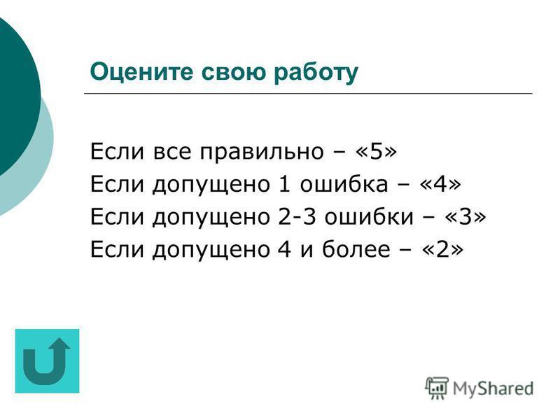 Оцените свою работу Если все пра вильно – «5» Если допущено 1 ошибка – «4» Если допущено 2-3 ошибки – «3» Если допущено 4 и более – «2»