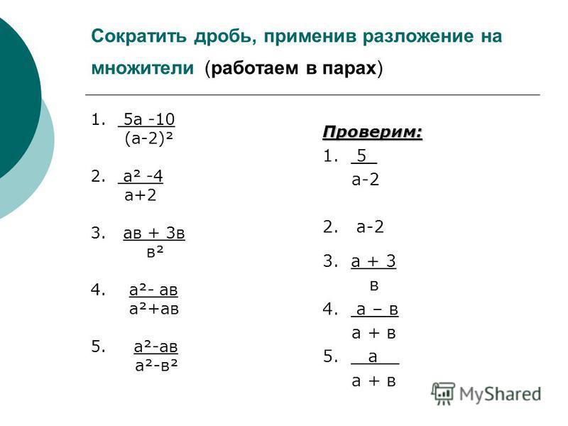 Сократить дробь, применив разложение на множители (работаем в парах) 1. 5 а -10 (а-2)² 2. а² -4 а+2 3. а в + 3 в в² 4. а²- а в а²+а в 5. а²-а в а²-в² Проверим: 1. 5_ а-2 2. а-2 3. а + 3 в 4. а – в а + в 5. а__ а + в