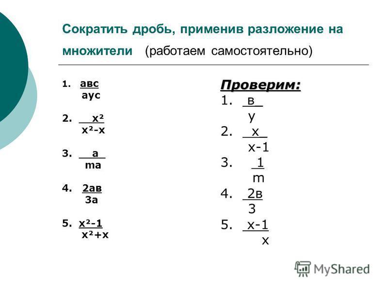 Сократить дробь, применив разложение на множители (работаем самостоятельно) 1. а вс аус 2. х² х²-х 3. а_ ma 4. 2 а в 3 а 5. х²-1 х²+х Проверим: 1. в_ у 2. х_ х-1 3. 1 m 4. 2 в 3 5. х-1 х