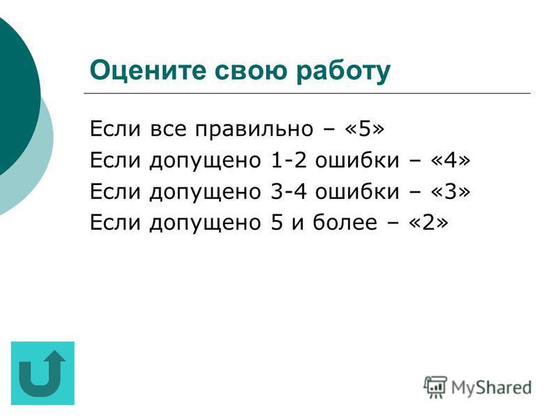 Оцените свою работу Если все пра вильно – «5» Если допущено 1-2 ошибки – «4» Если допущено 3-4 ошибки – «3» Если допущено 5 и более – «2»