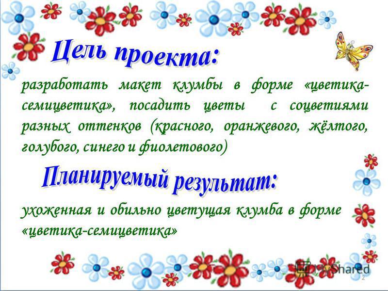 разработать макет клумбы в форме «цветика- семицветика», посадить цветы с соцветиями разных оттенков (красного, оранжевого, жёлтого, голубого, синего и фиолетового) ухоженная и обильно цветущая клумба в форме «цветика-семицветика» 2