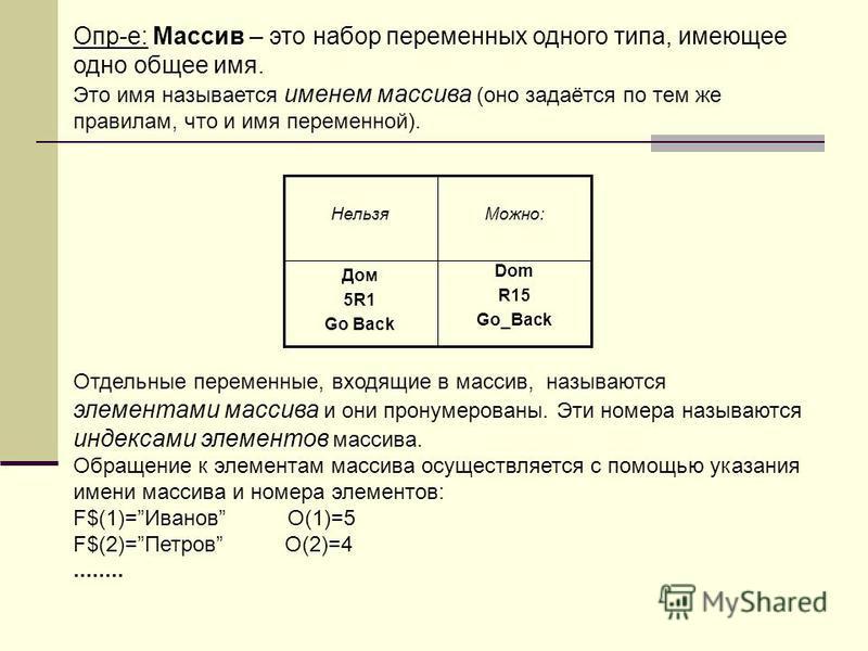 Опр-е: Массив – это набор переменных одного типа, имеющее одно общее имя. Это имя называется именем массива (оно задаётся по тем же правилам, что и имя переменной). Отдельные переменные, входящие в массив, называются элементами массива и они пронумер