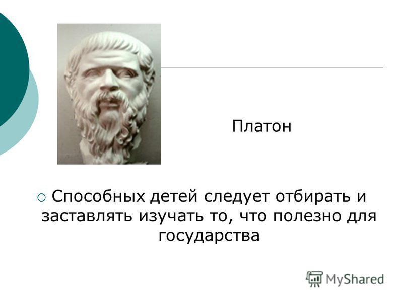 Платон Способных детей следует отбирать и заставлять изучать то, что полезно для государства