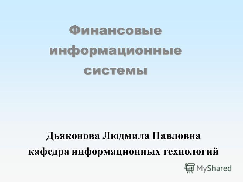 Финансовые информационные системы Дьяконова Людмила Павловна кафедра информационных технологий