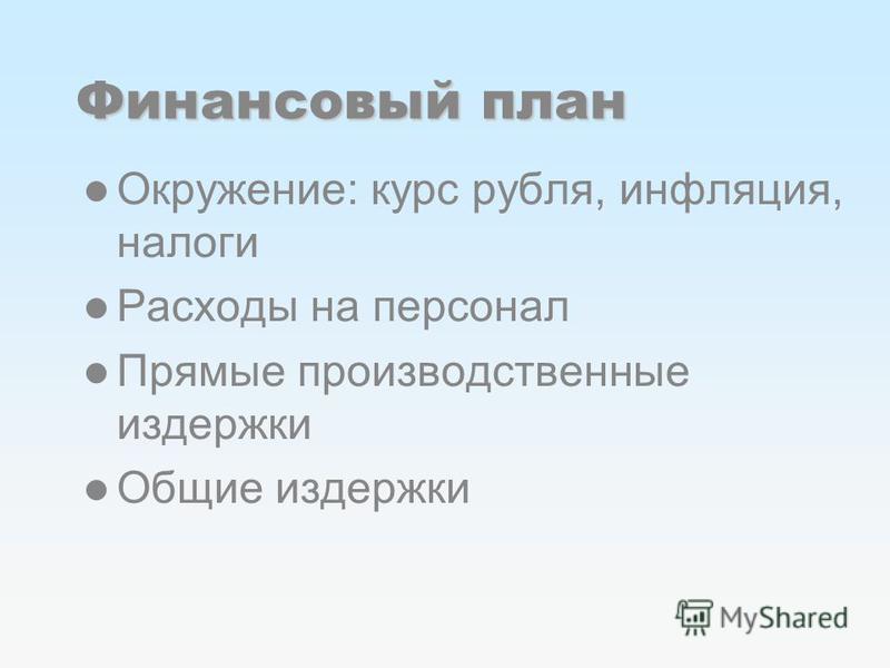 Финансовый план Окружение: курс рубля, инфляция, налоги Расходы на персонал Прямые производственные издержки Общие издержки