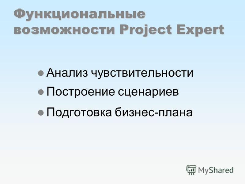 Функциональные возможности Project Expert Анализ чувствительности Построение сценариев Подготовка бизнес-плана