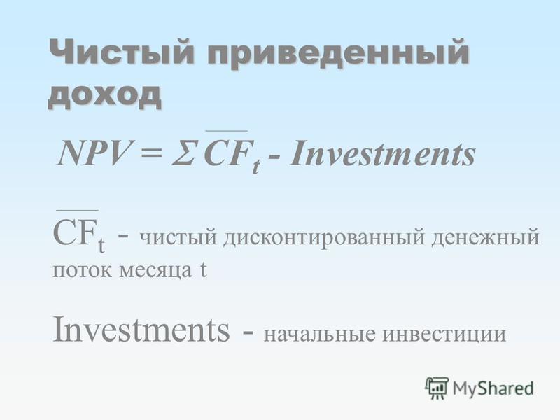 Чистый приведенный доход NPV = CF t - Investments CF t - чистый дисконтированный денежный поток месяца t Investments - начальные инвестиции